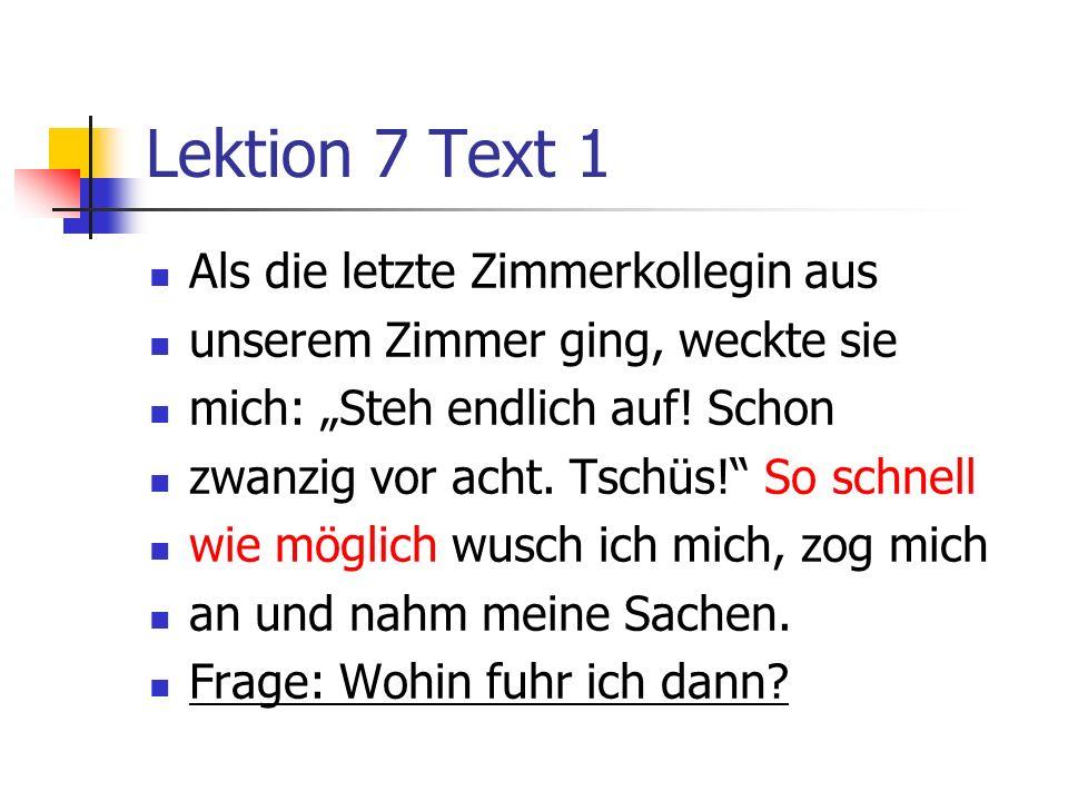 Lektion 7 Text 1 Als die letzte Zimmerkollegin aus unserem Zimmer ging, weckte sie mich: Steh endlich auf! Schon zwanzig vor acht. Tschüs! So schnell