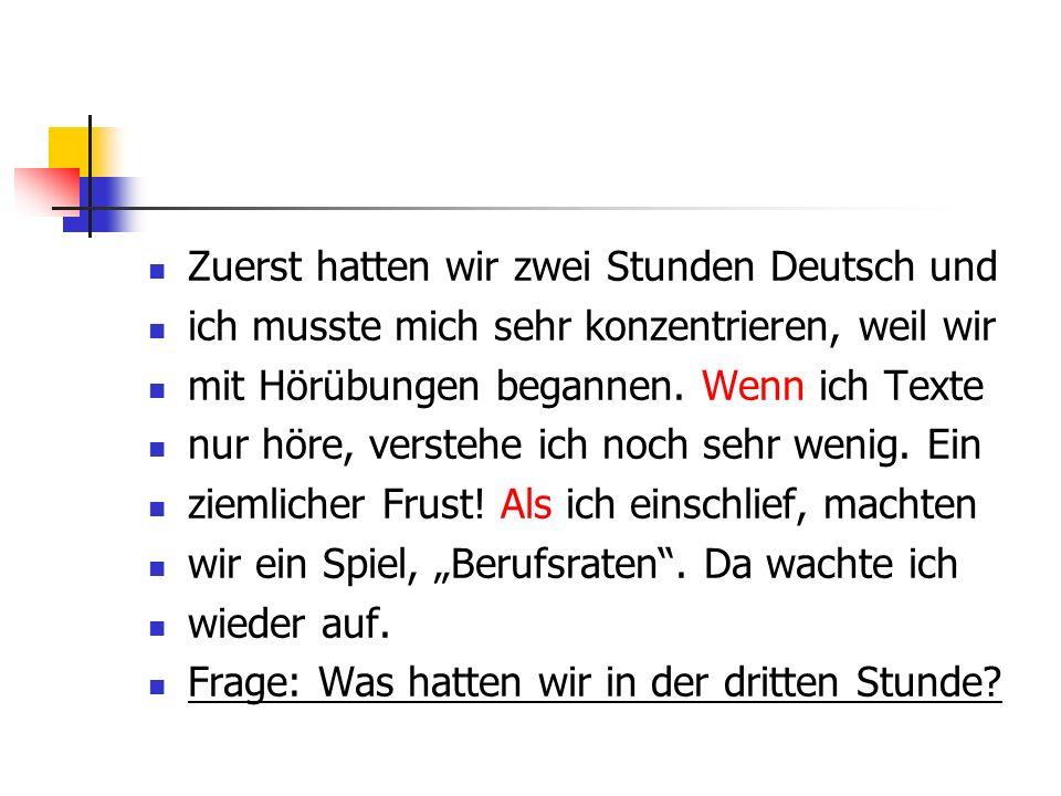 Zuerst hatten wir zwei Stunden Deutsch und ich musste mich sehr konzentrieren, weil wir mit Hörübungen begannen. Wenn ich Texte nur höre, verstehe ich