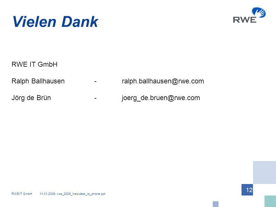 RWE IT GmbH 11.01.2008: rwe_2008_helpdesk_ip_phone.ppt 12 Vielen Dank RWE IT GmbH Ralph Ballhausen -ralph.ballhausen@rwe.com Jörg de Brün-joerg_de.bru