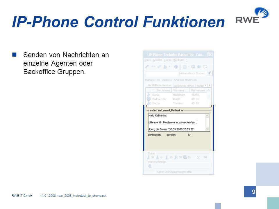 RWE IT GmbH 11.01.2008: rwe_2008_helpdesk_ip_phone.ppt 9 IP-Phone Control Funktionen Senden von Nachrichten an einzelne Agenten oder Backoffice Gruppe