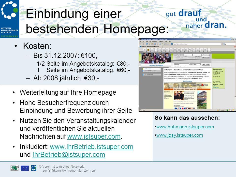 © Verein Steirisches Netzwerk zur Stärkung kleinregionaler Zentren Eigene Homepage: Kosten: –Bis 31.12.2007: 400,- 1/2 Seite im Angebotskatalog: 275,- 1 Seite im Angebotskatalog: 200,- –Ab 2008 jährlich: 85,- So kann das aussehen: www.erdbau-krampl.istsuper.com www.kunststube.istsuper.com www.schuhhaus-krampl.istsuper.com www.katzjaeger.istsuper.com Einführung & Einschulung in die Nutzung des Systems.
