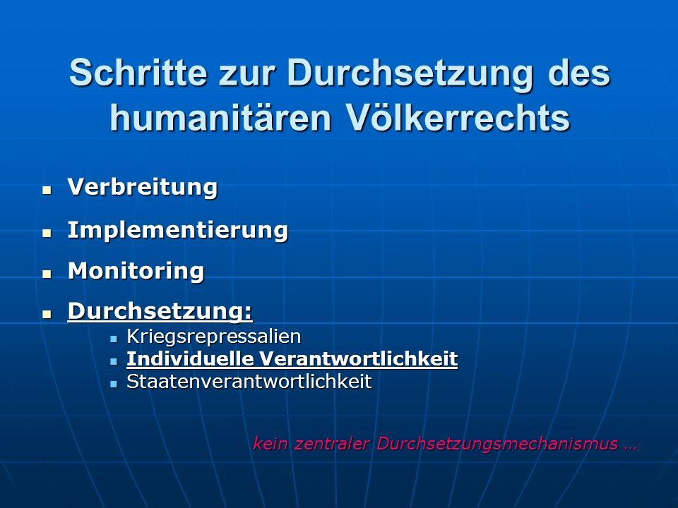 Schritte zur Durchsetzung des humanitären Völkerrechts Verbreitung Verbreitung Implementierung Implementierung Monitoring Monitoring Durchsetzung: Durchsetzung: Kriegsrepressalien Kriegsrepressalien Individuelle Verantwortlichkeit Individuelle Verantwortlichkeit Staatenverantwortlichkeit Staatenverantwortlichkeit kein zentraler Durchsetzungsmechanismus …