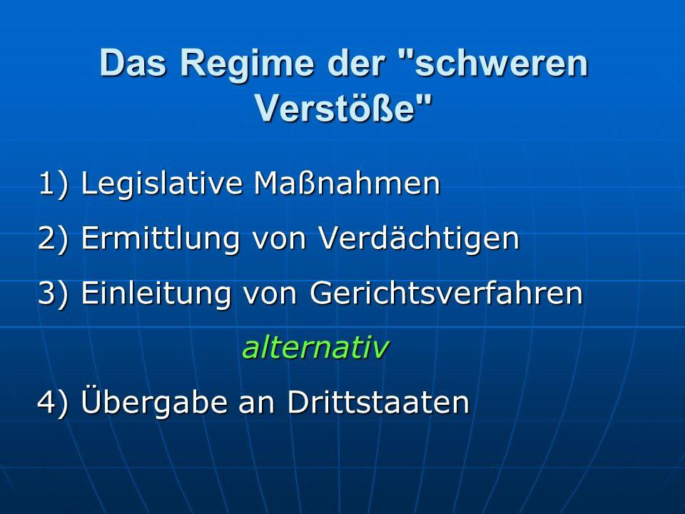 Das Regime der schweren Verstöße 1) Legislative Maßnahmen 2) Ermittlung von Verdächtigen 3) Einleitung von Gerichtsverfahren alternativ 4) Übergabe an Drittstaaten