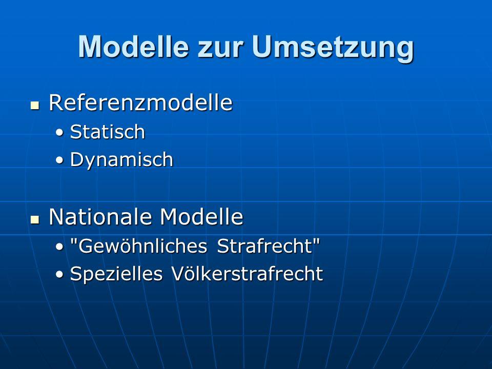Modelle zur Umsetzung Referenzmodelle Referenzmodelle StatischStatisch DynamischDynamisch Nationale Modelle Nationale Modelle Gewöhnliches Strafrecht Gewöhnliches Strafrecht Spezielles VölkerstrafrechtSpezielles Völkerstrafrecht