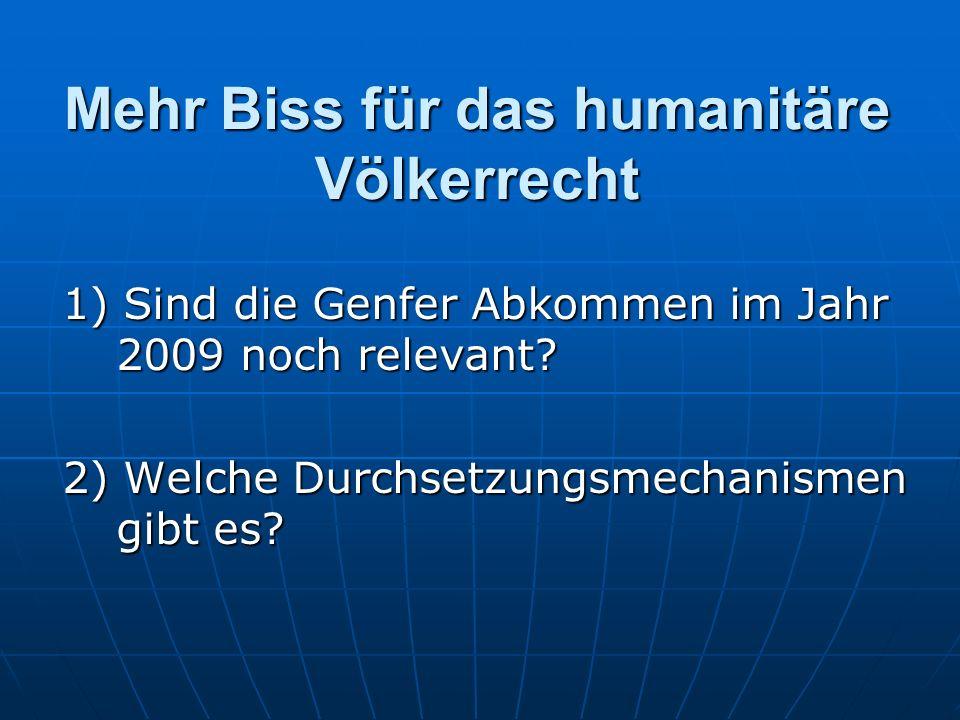 Mehr Biss für das humanitäre Völkerrecht 1) Sind die Genfer Abkommen im Jahr 2009 noch relevant.