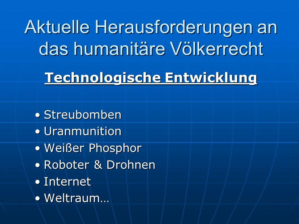 Aktuelle Herausforderungen an das humanitäre Völkerrecht Technologische Entwicklung StreubombenStreubomben UranmunitionUranmunition Weißer PhosphorWeißer Phosphor Roboter & DrohnenRoboter & Drohnen InternetInternet Weltraum…Weltraum…