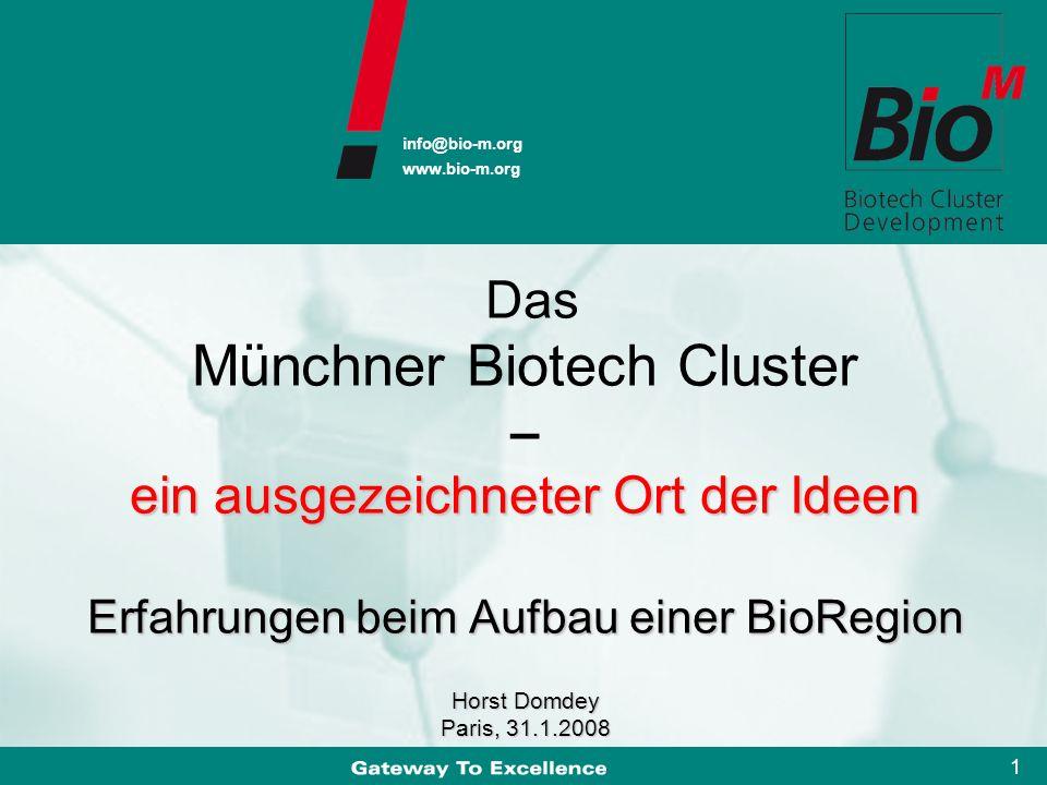 info@bio-m.org www.bio-m.org 1 info@bio-m.org www.bio-m.org ein ausgezeichneter Ort der Ideen Erfahrungen beim Aufbau einer BioRegion Horst Domdey Paris, 31.1.2008 Das Münchner Biotech Cluster – ein ausgezeichneter Ort der Ideen Erfahrungen beim Aufbau einer BioRegion Horst Domdey Paris, 31.1.2008