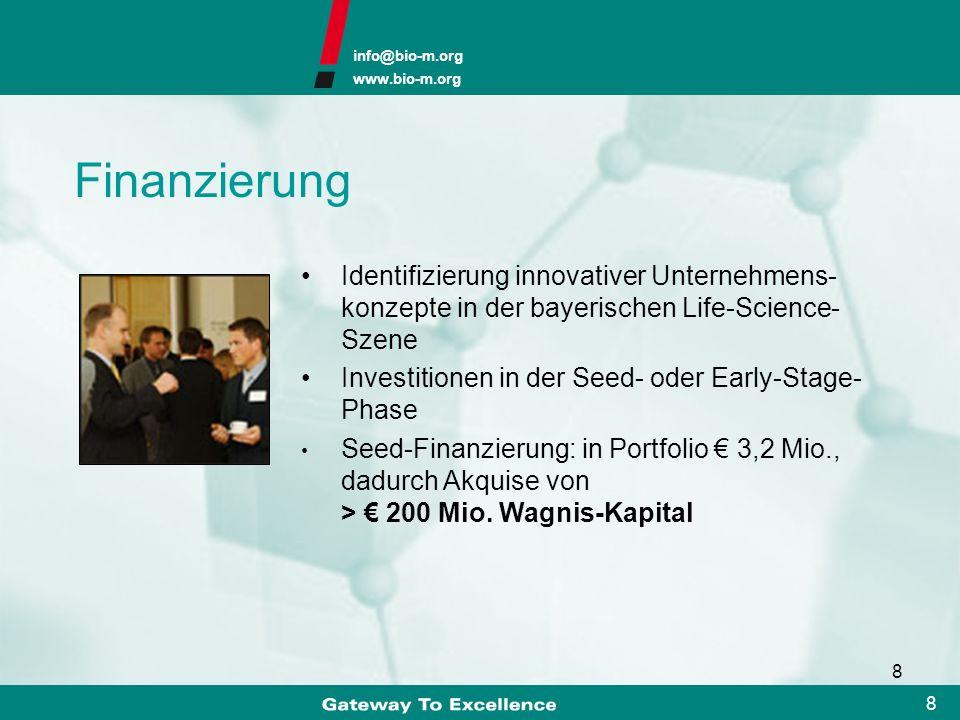 info@bio-m.org www.bio-m.org 8 8 Finanzierung Identifizierung innovativer Unternehmens- konzepte in der bayerischen Life-Science- Szene Investitionen in der Seed- oder Early-Stage- Phase Seed-Finanzierung: in Portfolio 3,2 Mio., dadurch Akquise von > 200 Mio.