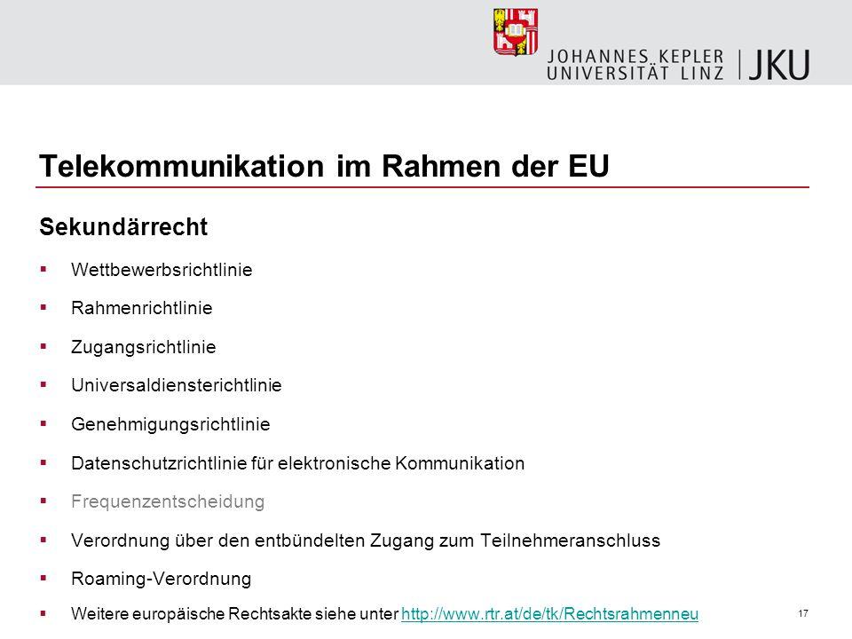 17 Telekommunikation im Rahmen der EU Sekundärrecht Wettbewerbsrichtlinie Rahmenrichtlinie Zugangsrichtlinie Universaldiensterichtlinie Genehmigungsri