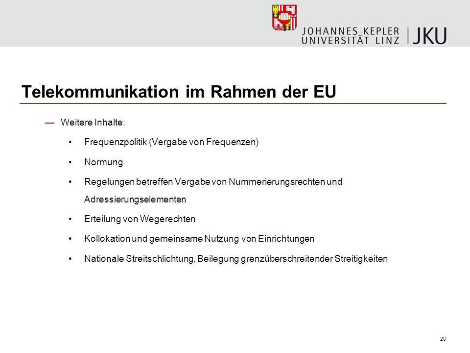 20 Telekommunikation im Rahmen der EU Weitere Inhalte: Frequenzpolitik (Vergabe von Frequenzen) Normung Regelungen betreffen Vergabe von Nummerierungs