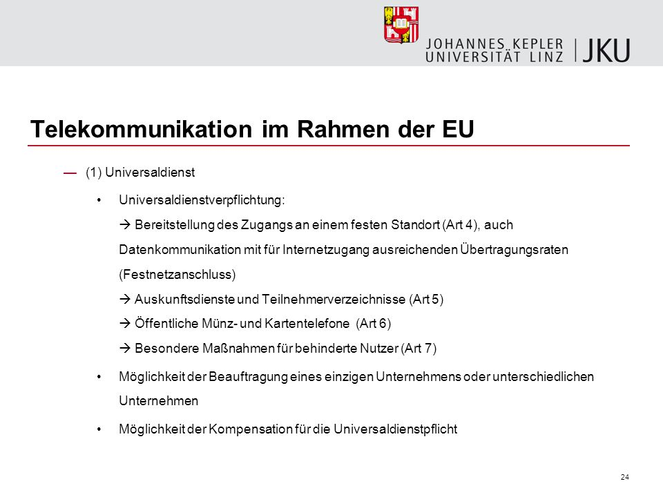 24 Telekommunikation im Rahmen der EU (1) Universaldienst Universaldienstverpflichtung: Bereitstellung des Zugangs an einem festen Standort (Art 4), a
