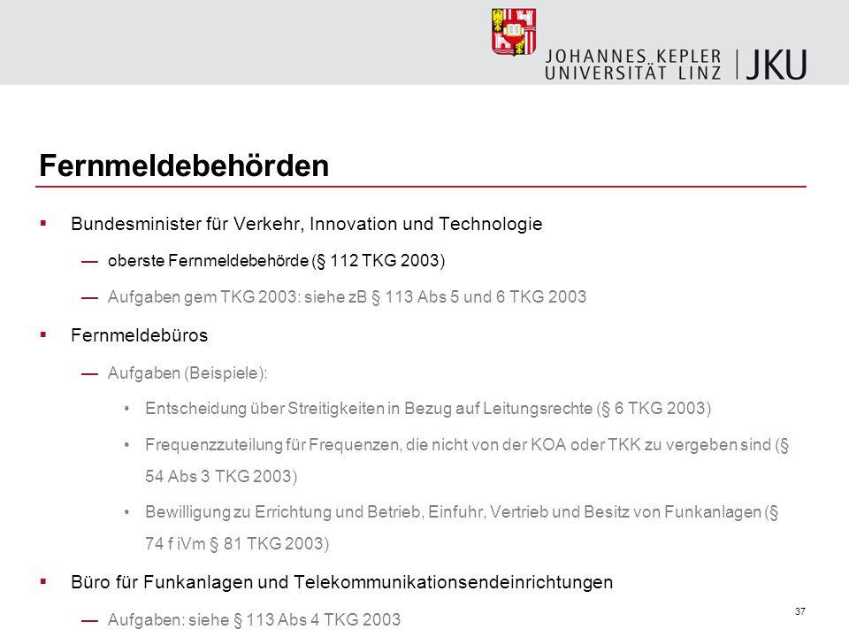 37 Fernmeldebehörden Bundesminister für Verkehr, Innovation und Technologie oberste Fernmeldebehörde (§ 112 TKG 2003) Aufgaben gem TKG 2003: siehe zB