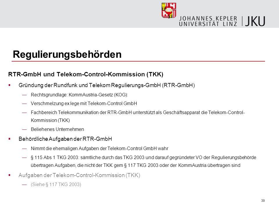 39 Regulierungsbehörden RTR-GmbH und Telekom-Control-Kommission (TKK) Gründung der Rundfunk und Telekom Regulierungs-GmbH (RTR-GmbH) Rechtsgrundlage: