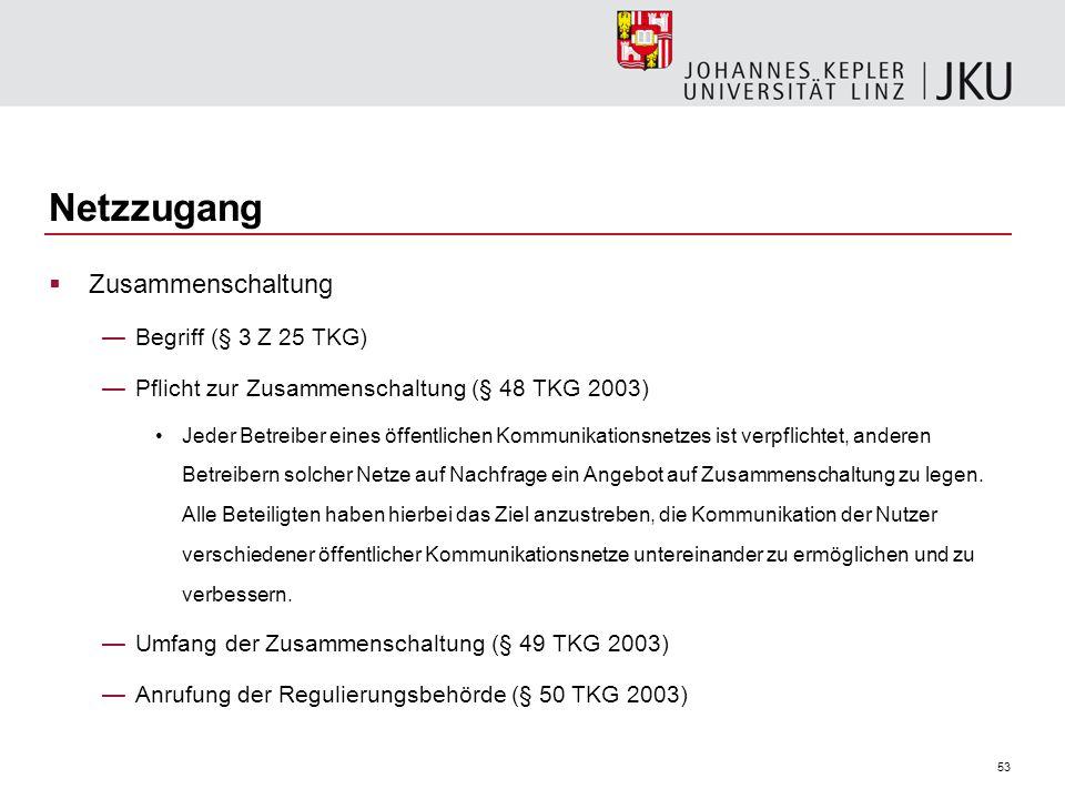 53 Netzzugang Zusammenschaltung Begriff (§ 3 Z 25 TKG) Pflicht zur Zusammenschaltung (§ 48 TKG 2003) Jeder Betreiber eines öffentlichen Kommunikations