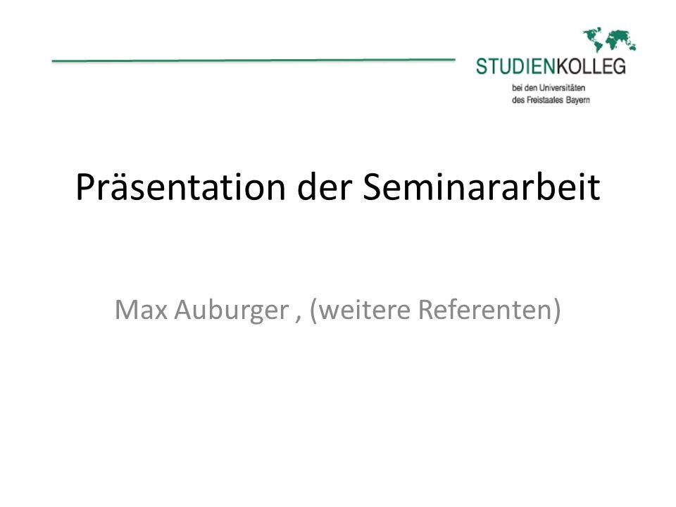 Präsentation der Seminararbeit Max Auburger, (weitere Referenten)
