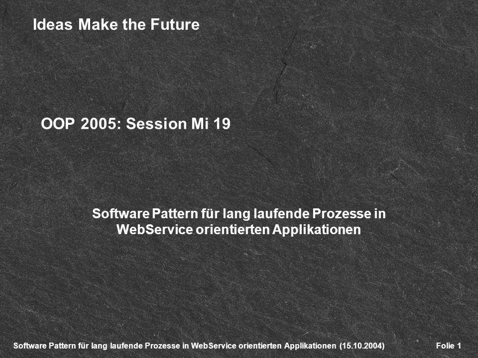 Software Pattern für lang laufende Prozesse in WebService orientierten Applikationen (15.10.2004) Ideas Make the Future Folie 1 OOP 2005: Session Mi 19 Software Pattern für lang laufende Prozesse in WebService orientierten Applikationen