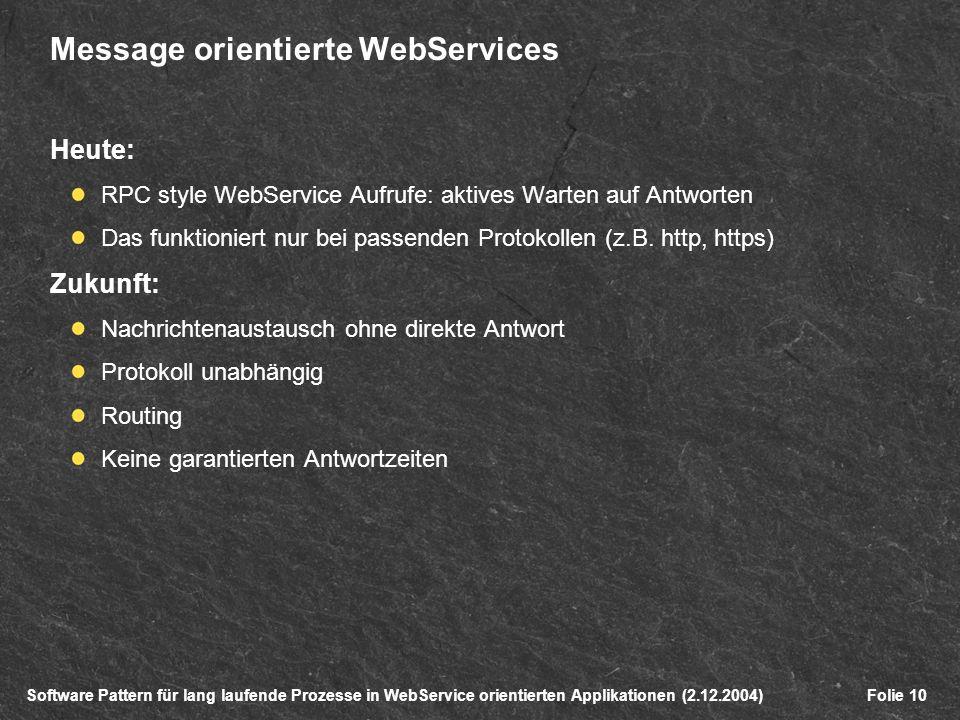 Software Pattern für lang laufende Prozesse in WebService orientierten Applikationen (2.12.2004)Folie 10 Message orientierte WebServices Heute: RPC style WebService Aufrufe: aktives Warten auf Antworten Das funktioniert nur bei passenden Protokollen (z.B.