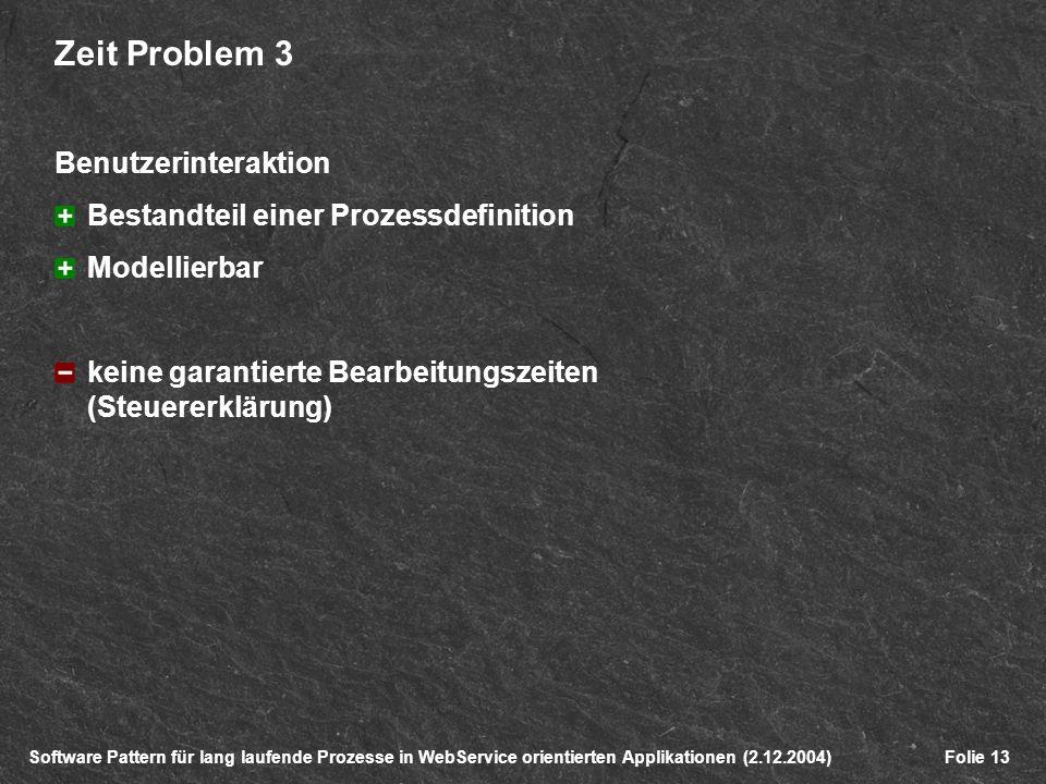 Software Pattern für lang laufende Prozesse in WebService orientierten Applikationen (2.12.2004)Folie 13 Zeit Problem 3 Benutzerinteraktion Bestandteil einer Prozessdefinition Modellierbar keine garantierte Bearbeitungszeiten (Steuererklärung)