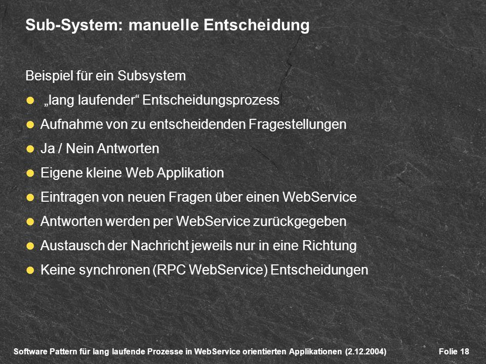 Software Pattern für lang laufende Prozesse in WebService orientierten Applikationen (2.12.2004)Folie 18 Sub-System: manuelle Entscheidung Beispiel für ein Subsystem lang laufender Entscheidungsprozess Aufnahme von zu entscheidenden Fragestellungen Ja / Nein Antworten Eigene kleine Web Applikation Eintragen von neuen Fragen über einen WebService Antworten werden per WebService zurückgegeben Austausch der Nachricht jeweils nur in eine Richtung Keine synchronen (RPC WebService) Entscheidungen