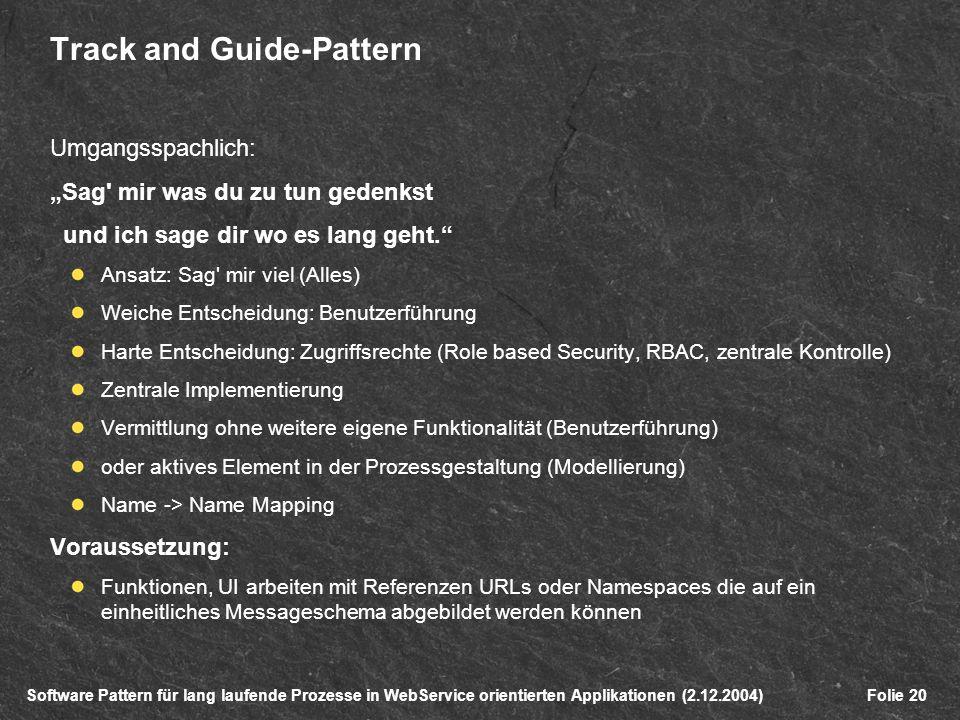 Software Pattern für lang laufende Prozesse in WebService orientierten Applikationen (2.12.2004)Folie 20 Track and Guide-Pattern Umgangsspachlich: Sag mir was du zu tun gedenkst und ich sage dir wo es lang geht.