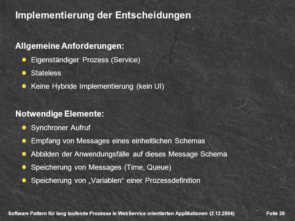Software Pattern für lang laufende Prozesse in WebService orientierten Applikationen (2.12.2004)Folie 26 Implementierung der Entscheidungen Allgemeine Anforderungen: Eigenständiger Prozess (Service) Stateless Keine Hybride Implementierung (kein UI) Notwendige Elemente: Synchroner Aufruf Empfang von Messages eines einheitlichen Schemas Abbilden der Anwendungsfälle auf dieses Message Schema Speicherung von Messages (Time, Queue) Speicherung von Variablen einer Prozessdefinition