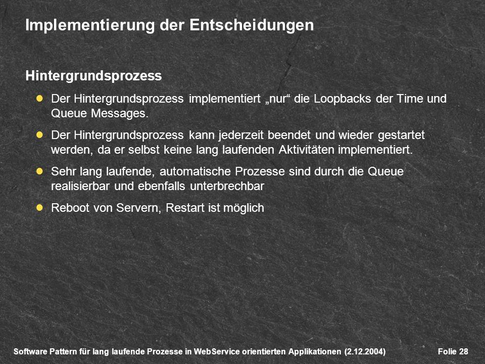 Software Pattern für lang laufende Prozesse in WebService orientierten Applikationen (2.12.2004)Folie 28 Implementierung der Entscheidungen Hintergrundsprozess Der Hintergrundsprozess implementiert nur die Loopbacks der Time und Queue Messages.