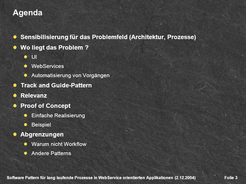 Software Pattern für lang laufende Prozesse in WebService orientierten Applikationen (2.12.2004)Folie 3 Agenda Sensibilisierung für das Problemfeld (Architektur, Prozesse) Wo liegt das Problem .