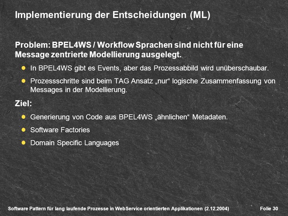 Software Pattern für lang laufende Prozesse in WebService orientierten Applikationen (2.12.2004)Folie 30 Implementierung der Entscheidungen (ML) Problem: BPEL4WS / Workflow Sprachen sind nicht für eine Message zentrierte Modellierung ausgelegt.