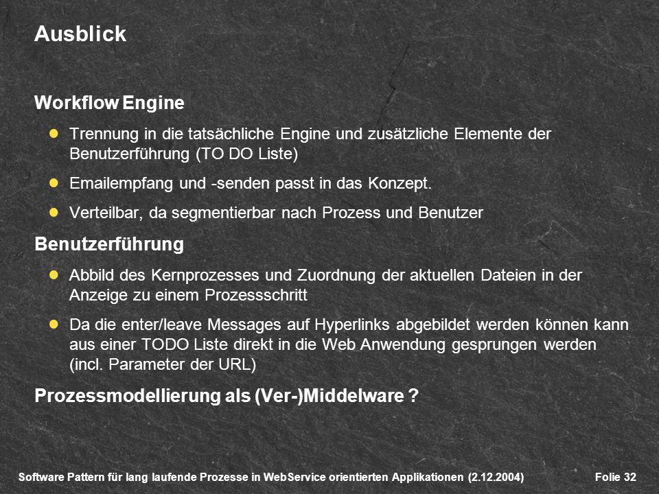 Software Pattern für lang laufende Prozesse in WebService orientierten Applikationen (2.12.2004)Folie 32 Ausblick Workflow Engine Trennung in die tatsächliche Engine und zusätzliche Elemente der Benutzerführung (TO DO Liste) Emailempfang und -senden passt in das Konzept.