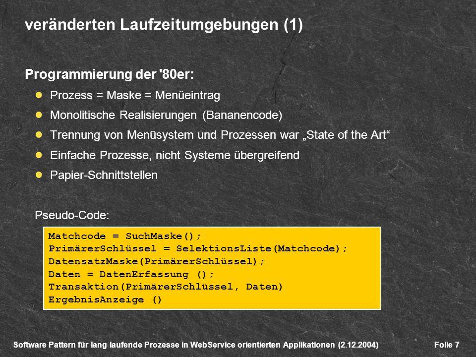 Software Pattern für lang laufende Prozesse in WebService orientierten Applikationen (2.12.2004)Folie 7 veränderten Laufzeitumgebungen (1) Programmierung der 80er: Prozess = Maske = Menüeintrag Monolitische Realisierungen (Bananencode) Trennung von Menüsystem und Prozessen war State of the Art Einfache Prozesse, nicht Systeme übergreifend Papier-Schnittstellen Pseudo-Code: Matchcode = SuchMaske(); PrimärerSchlüssel = SelektionsListe(Matchcode); DatensatzMaske(PrimärerSchlüssel); Daten = DatenErfassung (); Transaktion(PrimärerSchlüssel, Daten) ErgebnisAnzeige ()
