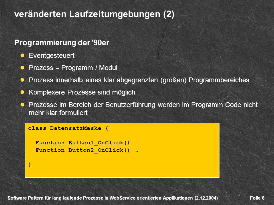 Software Pattern für lang laufende Prozesse in WebService orientierten Applikationen (2.12.2004)Folie 8 veränderten Laufzeitumgebungen (2) Programmierung der 90er Eventgesteuert Prozess = Programm / Modul Prozess innerhalb eines klar abgegrenzten (großen) Programmbereiches Komplexere Prozesse sind möglich Prozesse im Bereich der Benutzerführung werden im Programm Code nicht mehr klar formuliert class DatensatzMaske { Function Button1_OnClick() … Function Button2_OnClick() … }