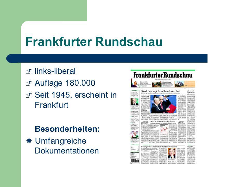Frankfurter Rundschau links-liberal Auflage 180.000 Seit 1945, erscheint in Frankfurt Besonderheiten: Umfangreiche Dokumentationen