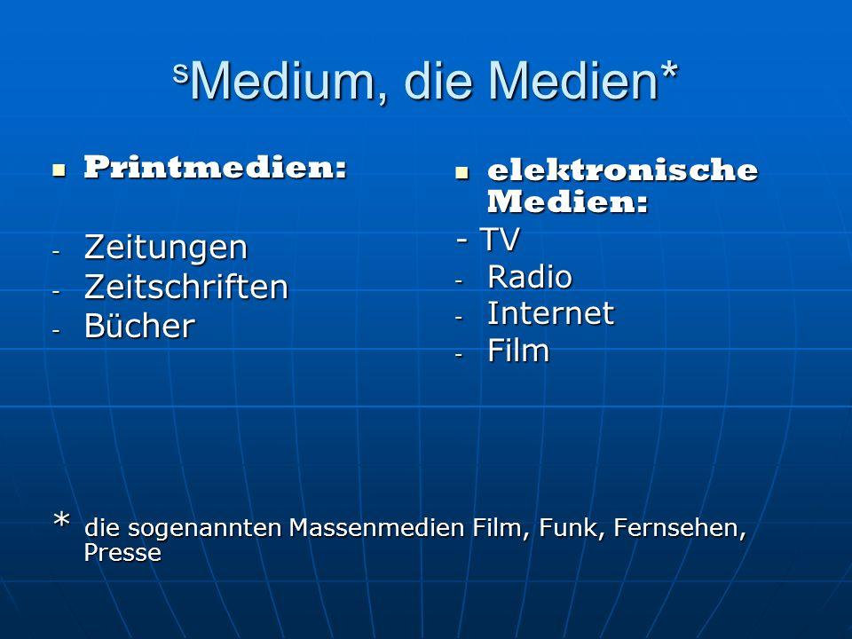 s Medium, die Medien* Printmedien: Printmedien: - Zeitungen - Zeitschriften - B ü cher * die sogenannten Massenmedien Film, Funk, Fernsehen, Presse elektronische Medien: elektronische Medien: - TV - Radio - Internet - Film