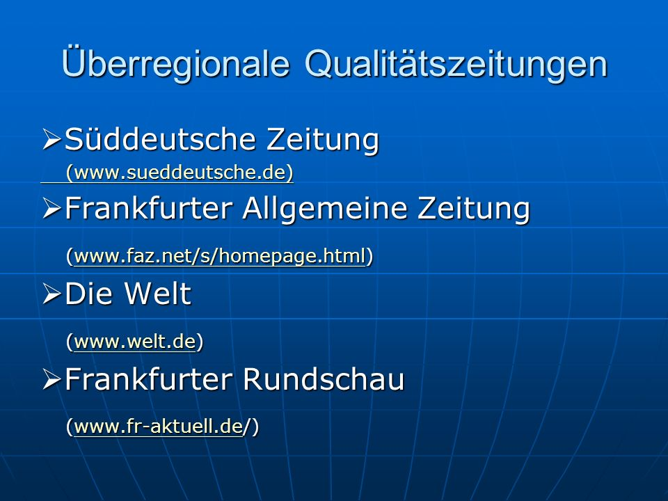 Überregionale Qualitätszeitungen Süddeutsche Zeitung Süddeutsche Zeitung (www.sueddeutsche.de) (www.sueddeutsche.de) Frankfurter Allgemeine Zeitung Frankfurter Allgemeine Zeitung (www.faz.net/s/homepage.html) www.faz.net/s/homepage.html Die Welt Die Welt (www.welt.de) www.welt.de Frankfurter Rundschau Frankfurter Rundschau (www.fr-aktuell.de/) www.fr-aktuell.de