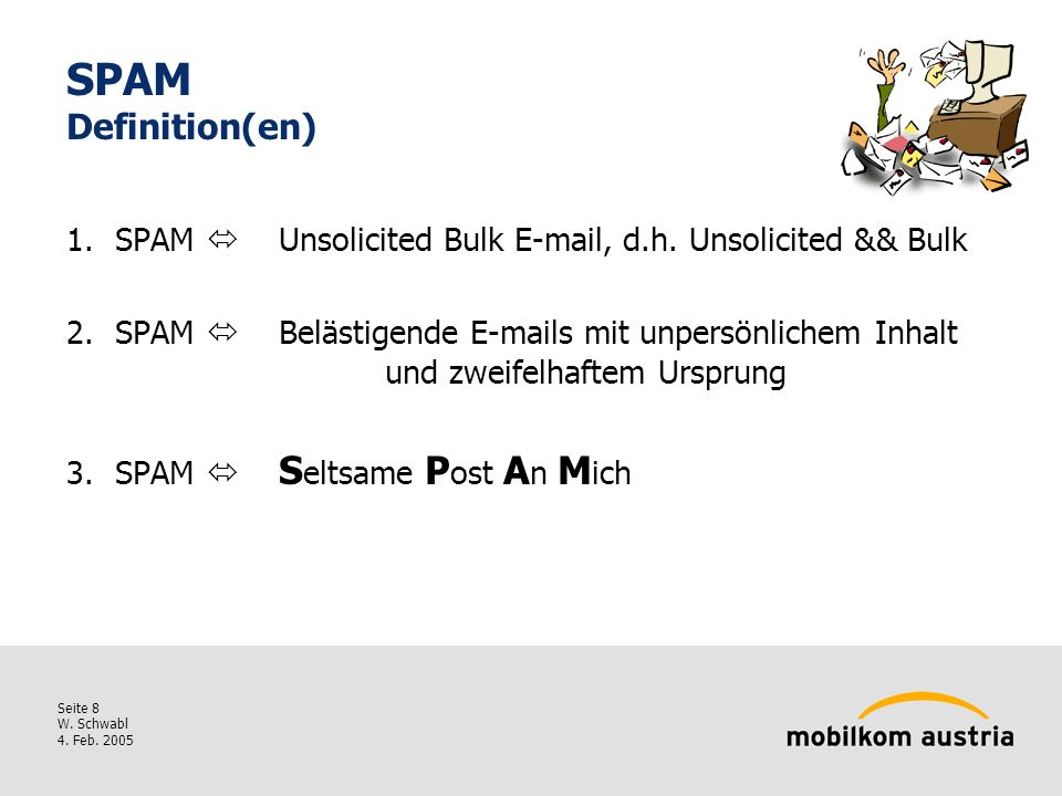 Seite 8 W. Schwabl 4. Feb. 2005 SPAM Definition(en) 1.SPAM Unsolicited Bulk E-mail, d.h.