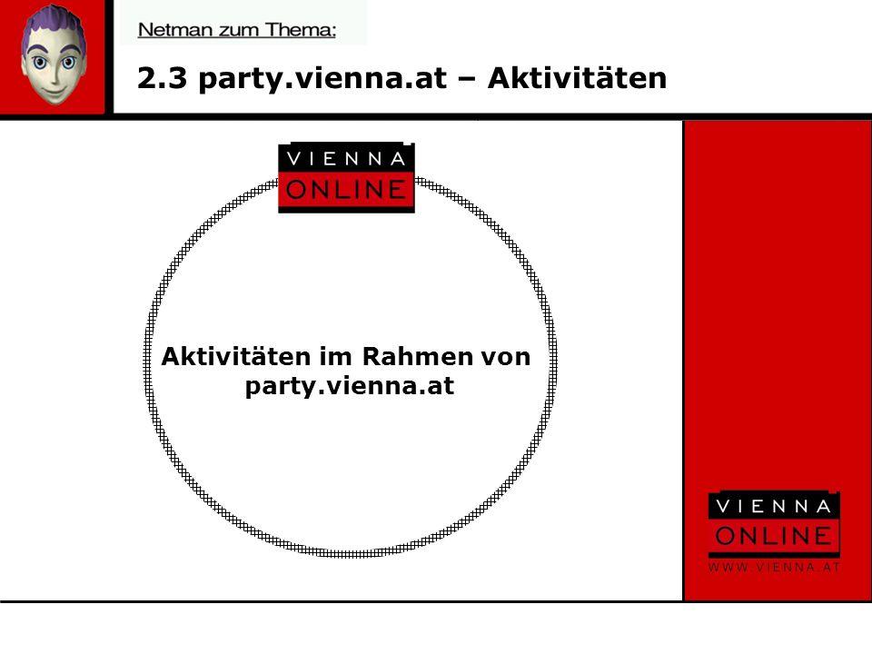 2.4 party.vienna.at – Aktivitäten Zugriffe pro MonatVeranstaltung pro Monat Gesamter Bereich:3.600.000 PIBerichterstattung vor Ort: 50 Startseite: 80.000 PIEmpfehlungen: 60 FB Gesamt: 585.000 AI Bilder pro Veranstaltung: 50-80 Unique User: 74.250 Personen Kontakte auf Veranstaltungen pro Monat Verteilte Flyer: 5.000