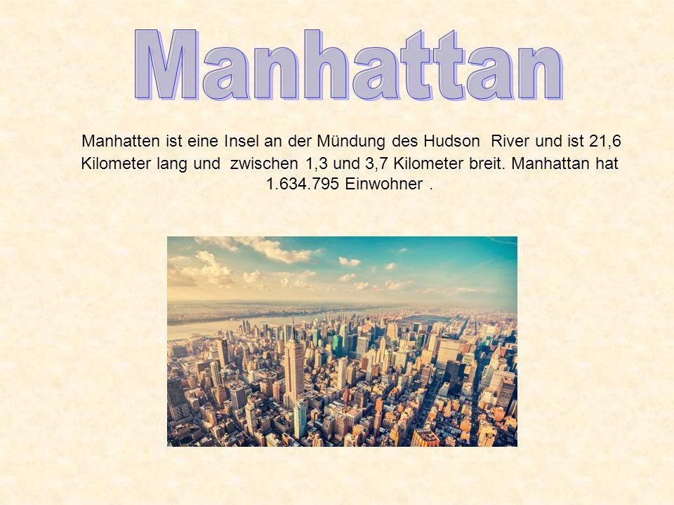 Manhatten ist eine Insel an der Mündung des Hudson River und ist 21,6 Kilometer lang und zwischen 1,3 und 3,7 Kilometer breit. Manhattan hat 1.634.795