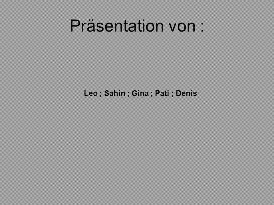 Präsentation von : Leo ; Sahin ; Gina ; Pati ; Denis