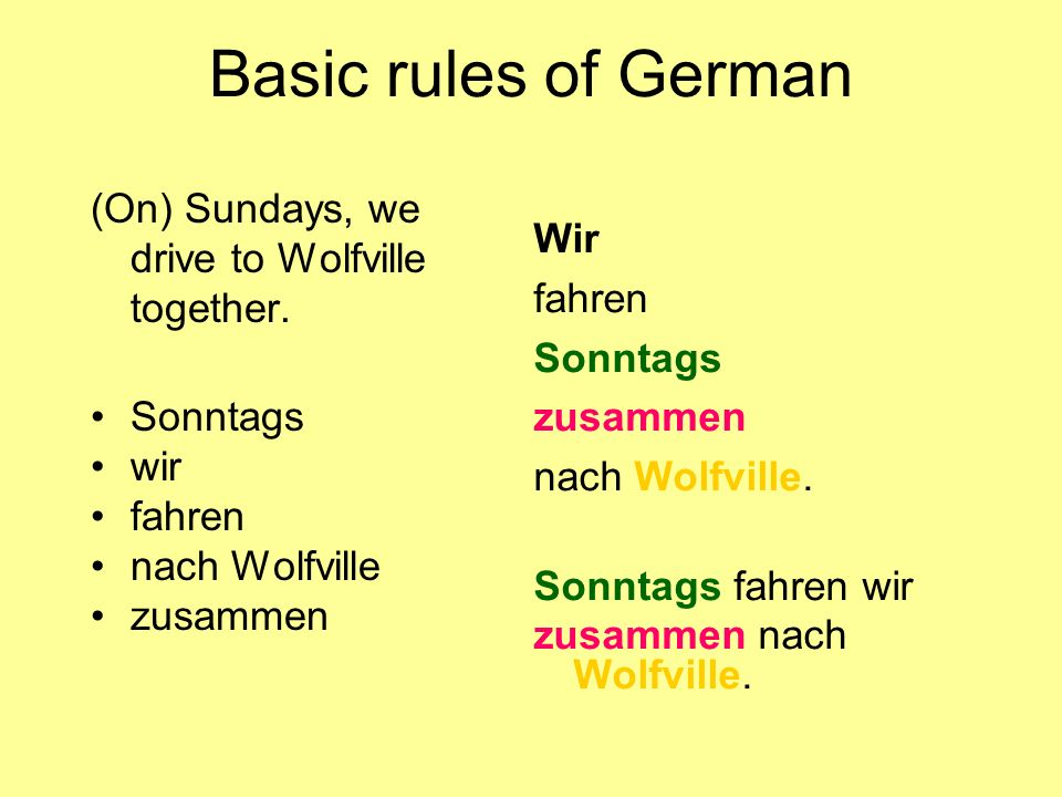 Basic rules of German (On) Sundays, we drive to Wolfville together. Sonntags wir fahren nach Wolfville zusammen Wir fahren Sonntags zusammen nach Wolf