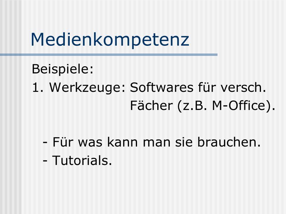 Medienkompetenz Beispiele: 1. Werkzeuge: Softwares für versch. Fächer (z.B. M-Office). - Für was kann man sie brauchen. - Tutorials.