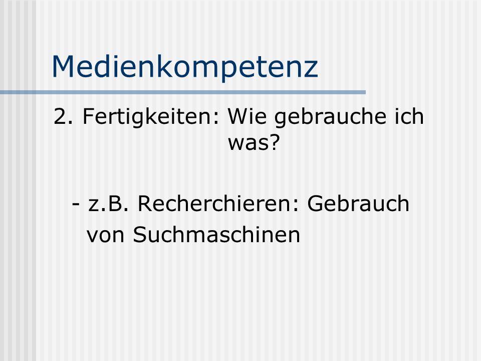 Medienkompetenz 2. Fertigkeiten: Wie gebrauche ich was? - z.B. Recherchieren: Gebrauch von Suchmaschinen