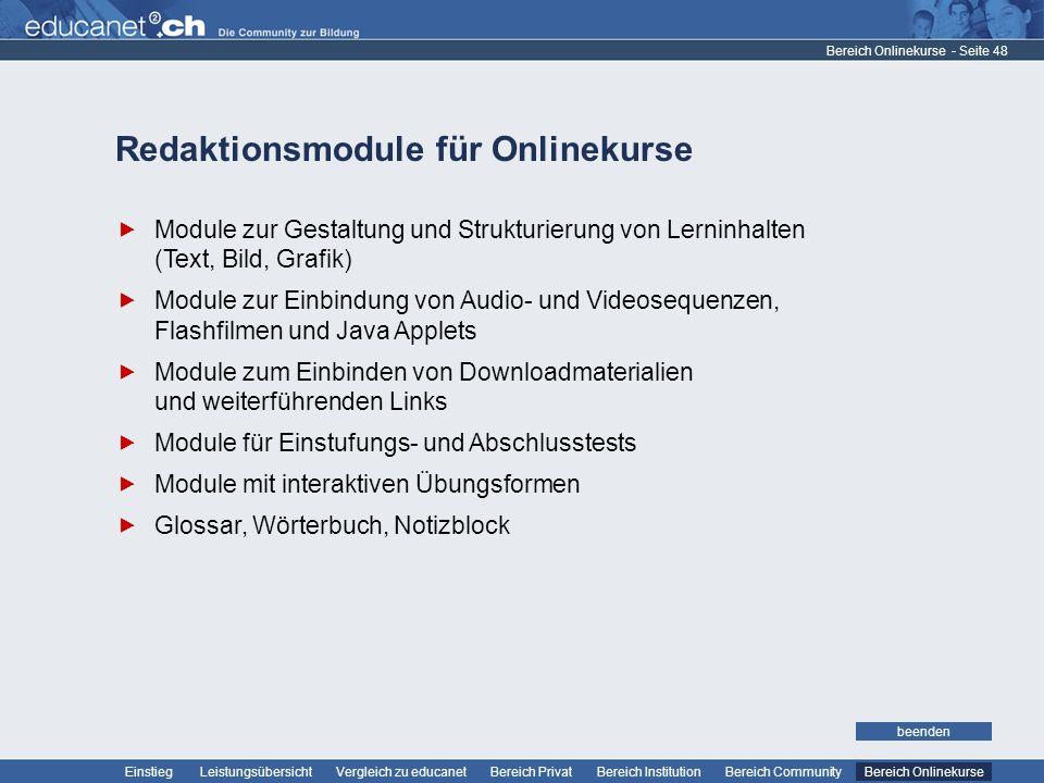 - Seite 48 Leistungsübersicht Vergleich zu educanetBereich PrivatBereich Institution Bereich CommunityEinstiegBereich Onlinekurse weiter Redaktionsmodule für Onlinekurse Bereich Onlinekurse Module zur Gestaltung und Strukturierung von Lerninhalten (Text, Bild, Grafik) Module zur Einbindung von Audio- und Videosequenzen, Flashfilmen und Java Applets Module zum Einbinden von Downloadmaterialien und weiterführenden Links Module für Einstufungs- und Abschlusstests Module mit interaktiven Übungsformen Glossar, Wörterbuch, Notizblock beenden