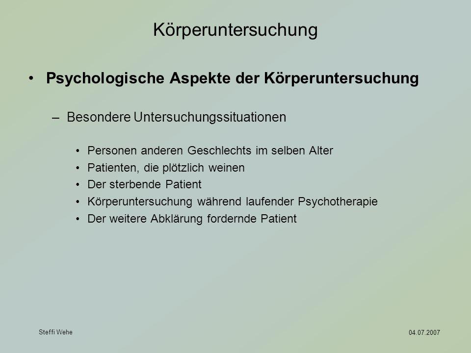 Steffi Wehe 04.07.2007 Körperuntersuchung Psychologische Aspekte der Körperuntersuchung –Besondere Untersuchungssituationen Personen anderen Geschlech
