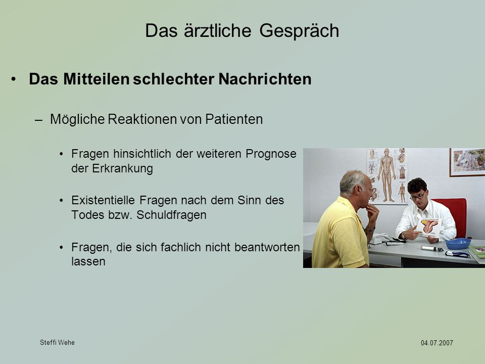 Steffi Wehe 04.07.2007 Das ärztliche Gespräch Das Mitteilen schlechter Nachrichten –Mögliche Reaktionen von Patienten Fragen hinsichtlich der weiteren