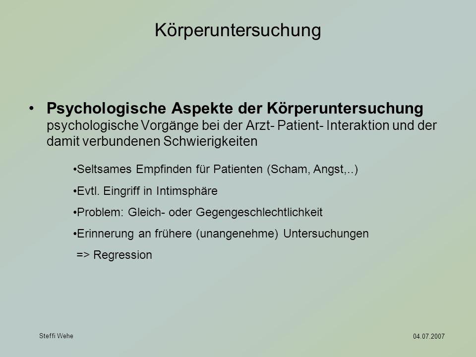 Steffi Wehe 04.07.2007 Körperuntersuchung Psychologische Aspekte der Körperuntersuchung psychologische Vorgänge bei der Arzt- Patient- Interaktion und