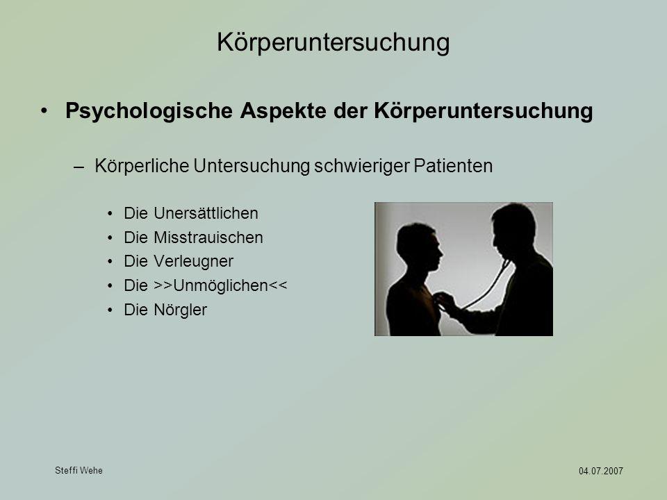 Steffi Wehe 04.07.2007 Körperuntersuchung Psychologische Aspekte der Körperuntersuchung –Körperliche Untersuchung schwieriger Patienten Die Unersättli