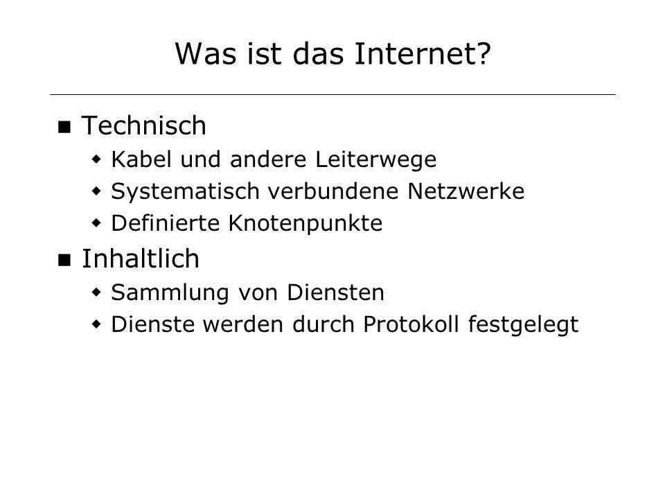 Was ist das Internet? Technisch Kabel und andere Leiterwege Systematisch verbundene Netzwerke Definierte Knotenpunkte Inhaltlich Sammlung von Diensten
