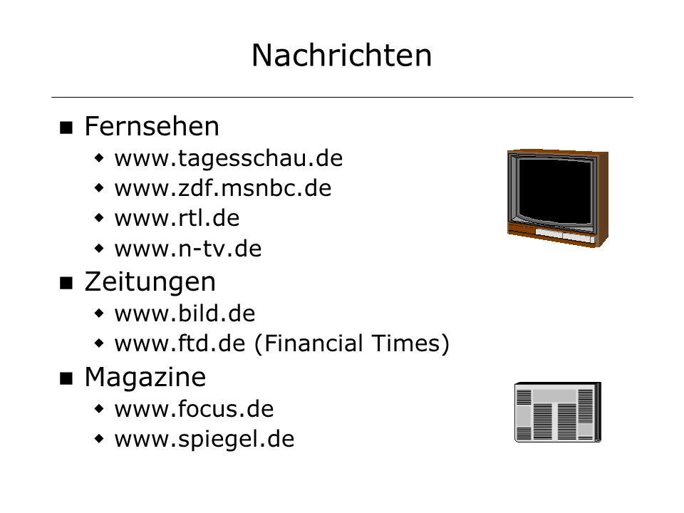 Nachrichten Fernsehen www.tagesschau.de www.zdf.msnbc.de www.rtl.de www.n-tv.de Zeitungen www.bild.de www.ftd.de (Financial Times) Magazine www.focus.