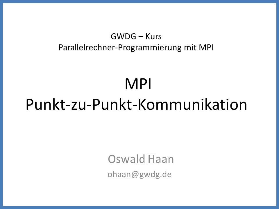 GWDG – Kurs Parallelrechner-Programmierung mit MPI MPI Punkt-zu-Punkt-Kommunikation Oswald Haan ohaan@gwdg.de