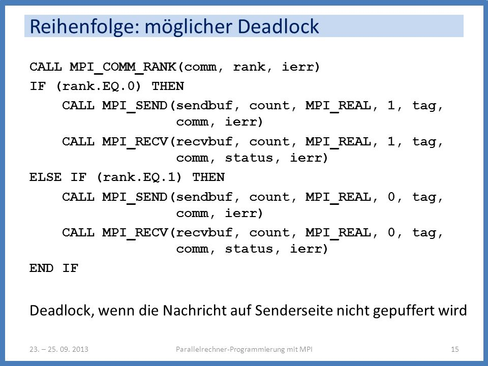 Reihenfolge: möglicher Deadlock CALL MPI_COMM_RANK(comm, rank, ierr) IF (rank.EQ.0) THEN CALL MPI_SEND(sendbuf, count, MPI_REAL, 1, tag, comm, ierr) C
